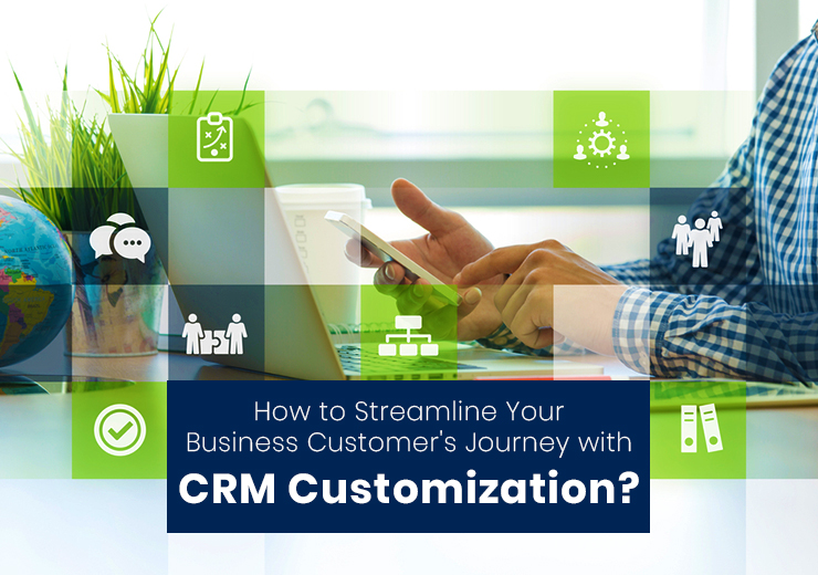 How to Streamline Your Business Customer's Journey with CRM Customization?